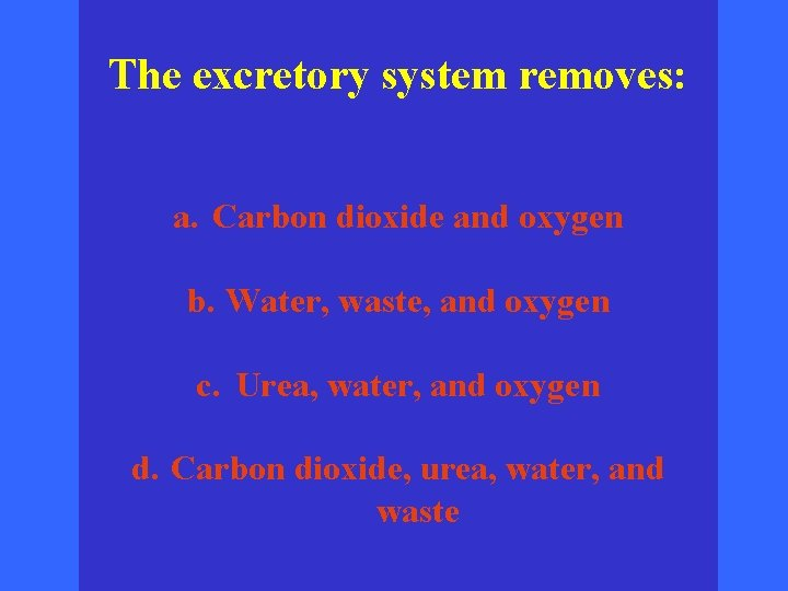 The excretory system removes: a. Carbon dioxide and oxygen b. Water, waste, and oxygen
