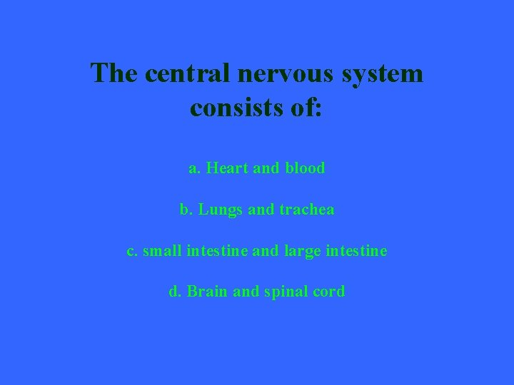 The central nervous system consists of: a. Heart and blood b. Lungs and trachea