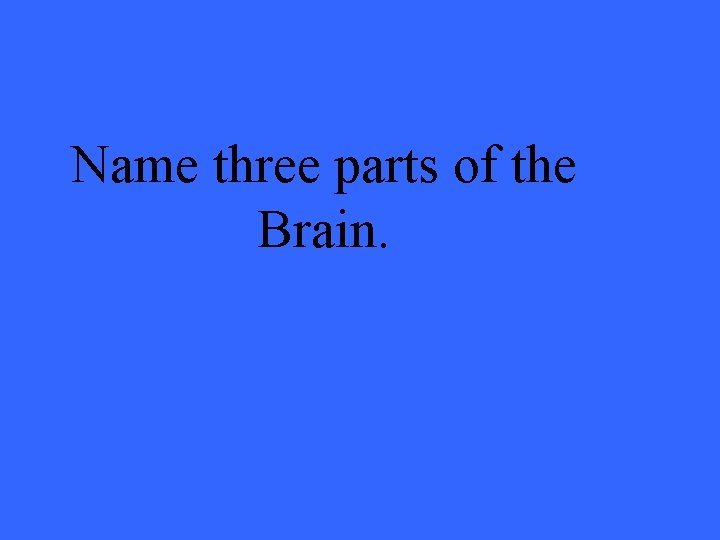 Name three parts of the Brain.