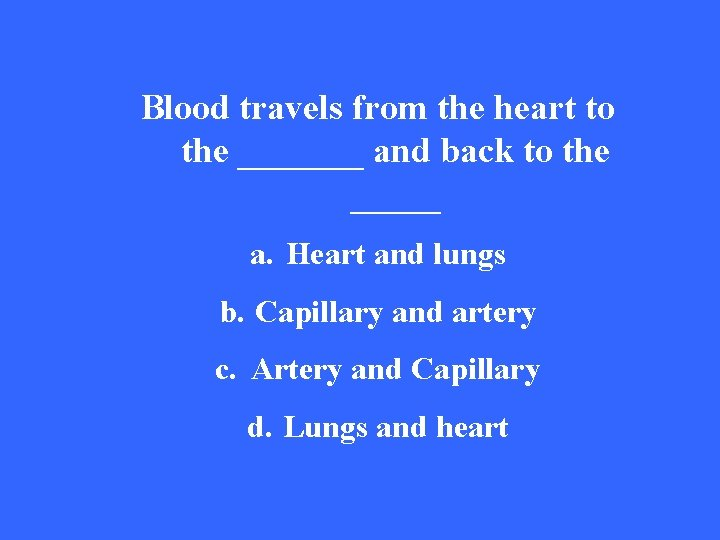 Blood travels from the heart to the _______ and back to the _____ a.