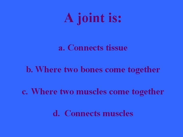 A joint is: a. Connects tissue b. Where two bones come together c. Where