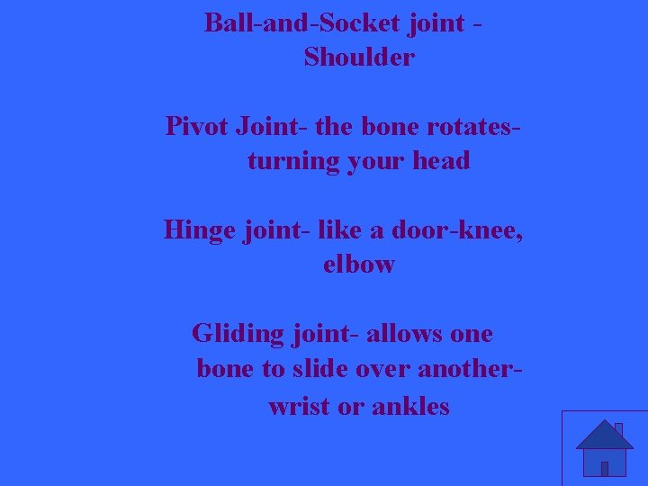 Ball-and-Socket joint Shoulder Pivot Joint- the bone rotatesturning your head Hinge joint- like a