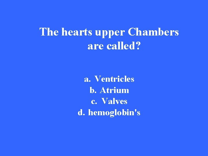 The hearts upper Chambers are called? a. Ventricles b. Atrium c. Valves d. hemoglobin's