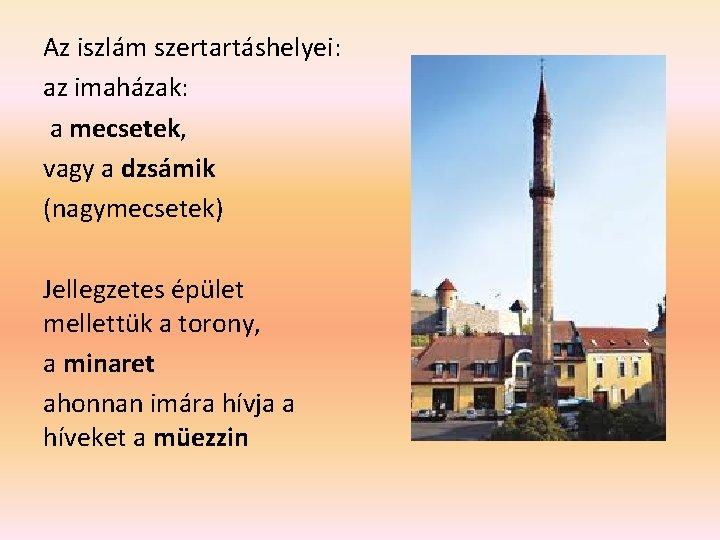 Az iszlám szertartáshelyei: az imaházak: a mecsetek, vagy a dzsámik (nagymecsetek) Jellegzetes épület mellettük