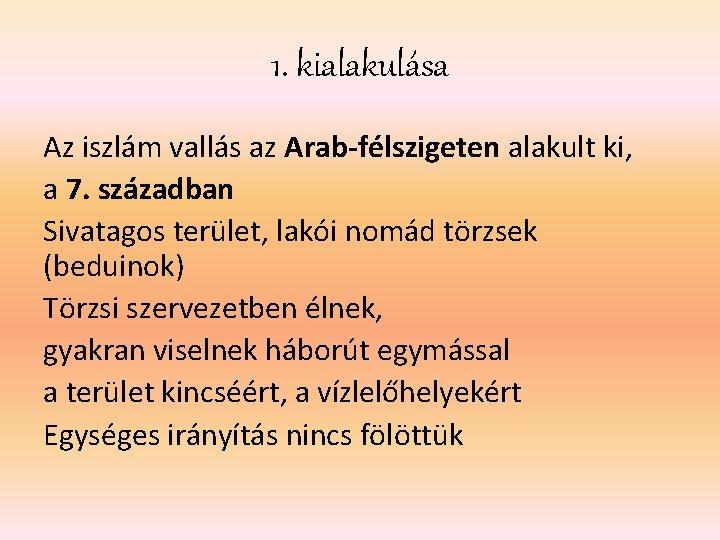 1. kialakulása Az iszlám vallás az Arab-félszigeten alakult ki, a 7. században Sivatagos terület,