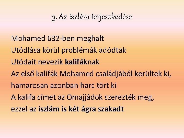 3. Az iszlám terjeszkedése Mohamed 632 -ben meghalt Utódlása körül problémák adódtak Utódait nevezik