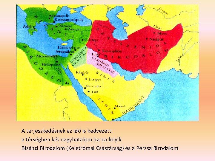 A terjeszkedésnek az idő is kedvezett: a térségben két nagyhatalom harca folyik Bizánci Birodalom