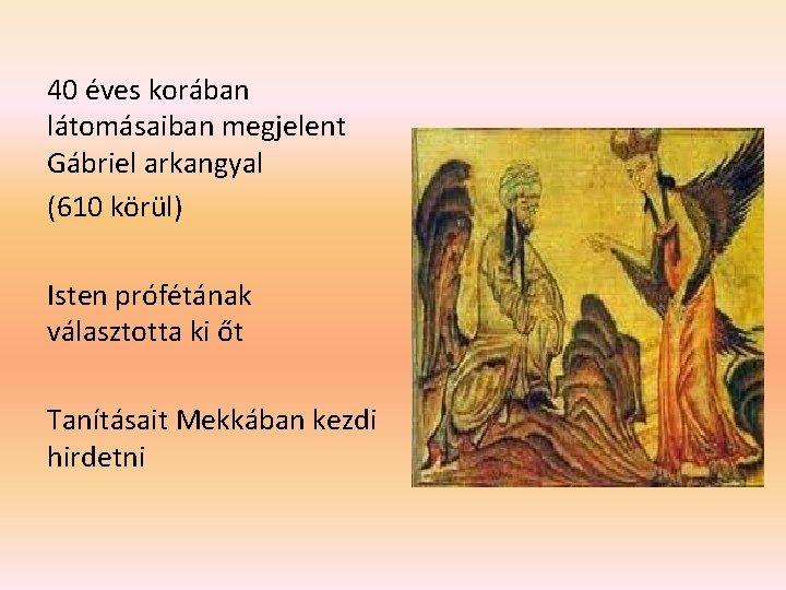 40 éves korában látomásaiban megjelent Gábriel arkangyal (610 körül) Isten prófétának választotta ki őt
