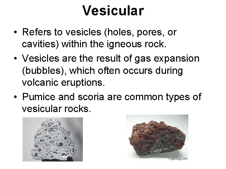 Vesicular • Refers to vesicles (holes, pores, or cavities) within the igneous rock. •