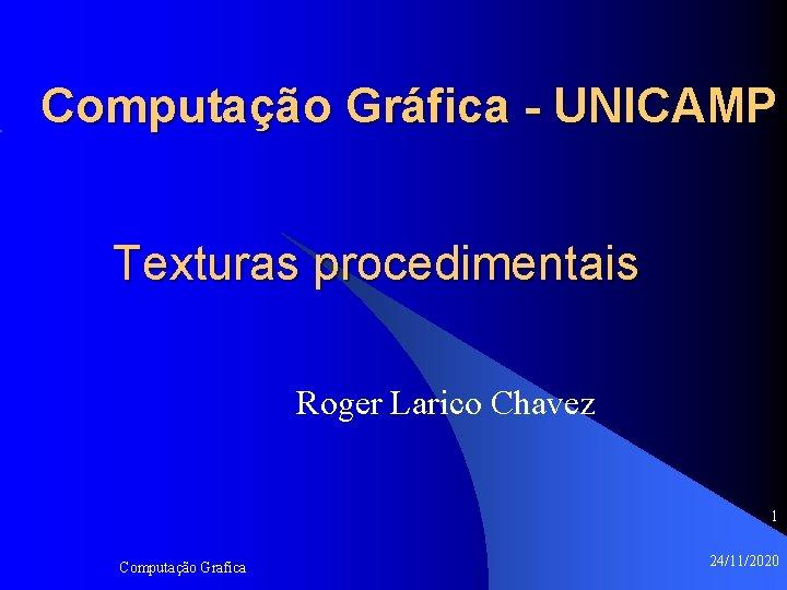 Computação Gráfica - UNICAMP Texturas procedimentais Roger Larico Chavez 1 Computação Grafica 24/11/2020