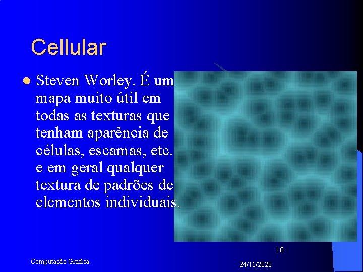 Cellular l Steven Worley. É um mapa muito útil em todas as texturas que