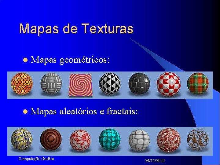 Mapas de Texturas l Mapas geométricos: l Mapas aleatórios e fractais: 7 Computação Grafica