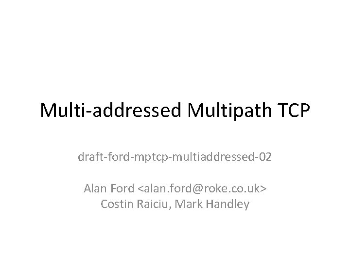 Multi-addressed Multipath TCP draft-ford-mptcp-multiaddressed-02 Alan Ford <alan. ford@roke. co. uk> Costin Raiciu, Mark Handley