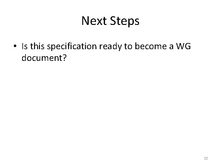 Next Steps • Is this specification ready to become a WG document? 22