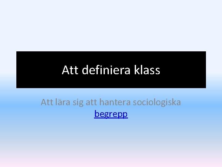 Att definiera klass Att lära sig att hantera sociologiska begrepp