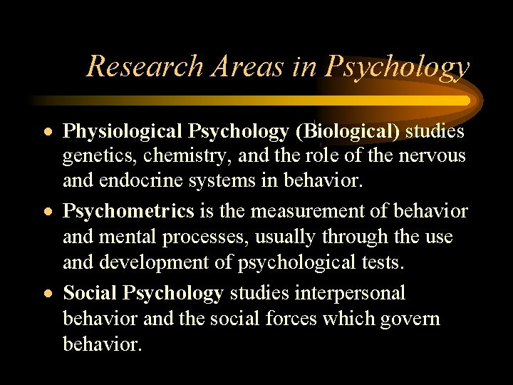 Research Areas in Psychology Physiological Psychology (Biological) studies genetics, chemistry, and the role of