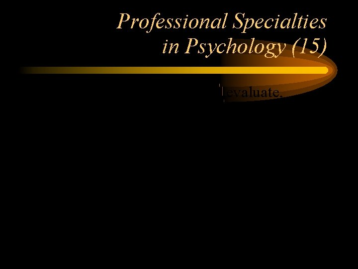 Professional Specialties in Psychology (15) Clinical Psychologists evaluate, diagnose, and treat people with psychological