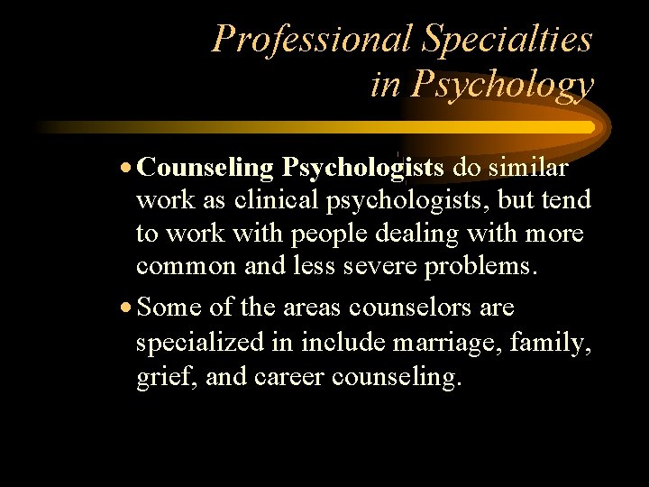 Professional Specialties in Psychology Counseling Psychologists do similar work as clinical psychologists, but tend