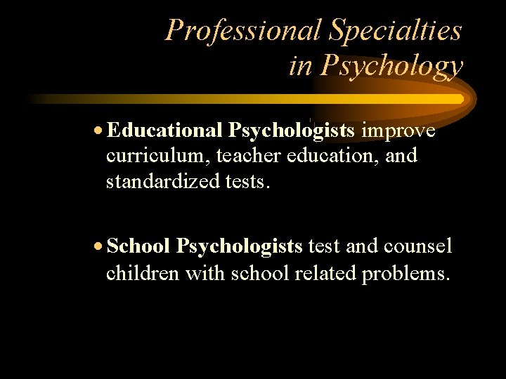 Professional Specialties in Psychology Educational Psychologists improve curriculum, teacher education, and standardized tests. School