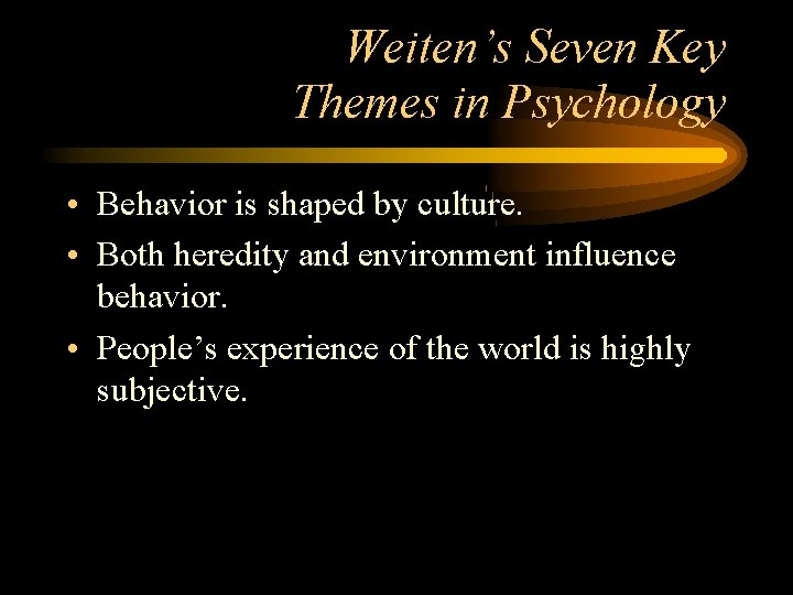 Weiten's Seven Key Themes in Psychology • Behavior is shaped by culture. • Both