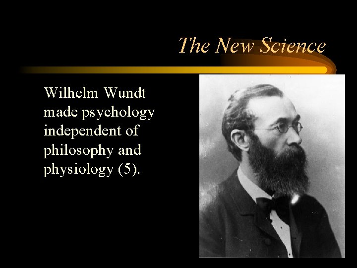 The New Science Wilhelm Wundt made psychology independent of philosophy and physiology (5).