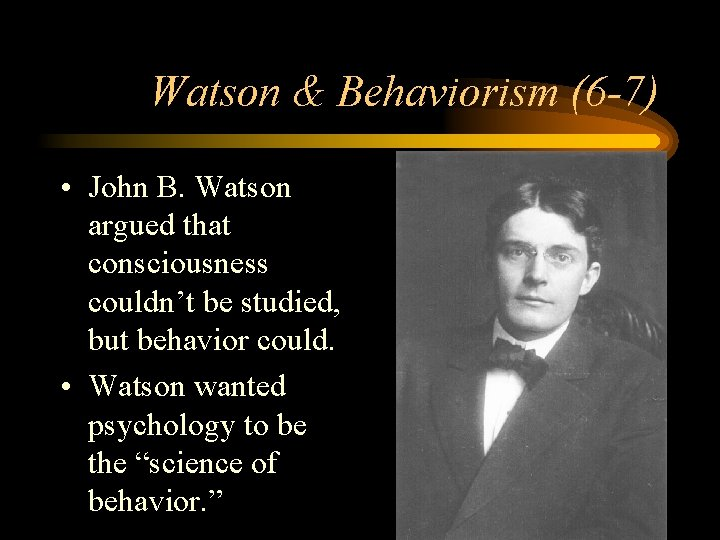 Watson & Behaviorism (6 -7) • John B. Watson argued that consciousness couldn't be