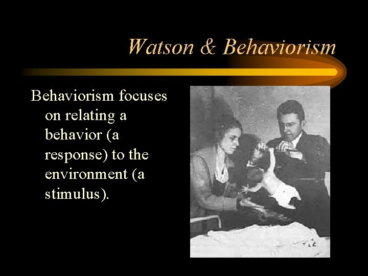 Watson & Behaviorism focuses on relating a behavior (a response) to the environment (a