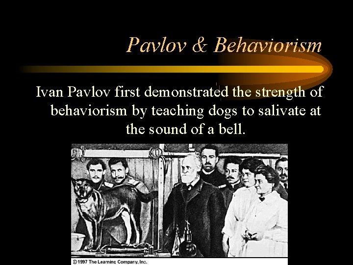 Pavlov & Behaviorism Ivan Pavlov first demonstrated the strength of behaviorism by teaching dogs