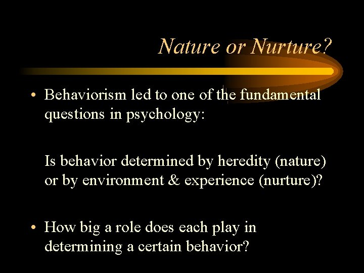 Nature or Nurture? • Behaviorism led to one of the fundamental questions in psychology:
