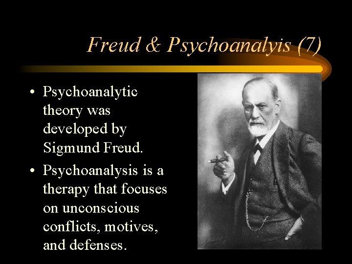 Freud & Psychoanalyis (7) • Psychoanalytic theory was developed by Sigmund Freud. • Psychoanalysis