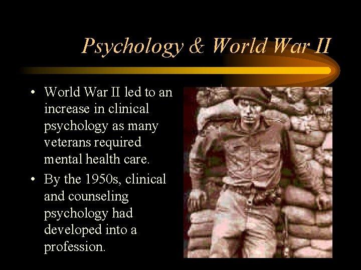 Psychology & World War II • World War II led to an increase in
