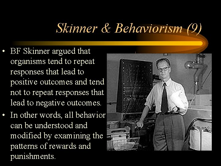 Skinner & Behaviorism (9) • BF Skinner argued that organisms tend to repeat responses