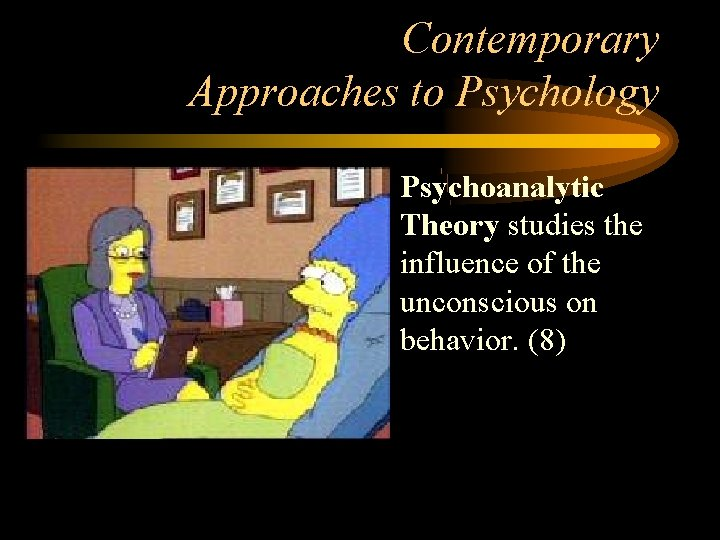 Contemporary Approaches to Psychology • Psychoanalytic Theory studies the influence of the unconscious on