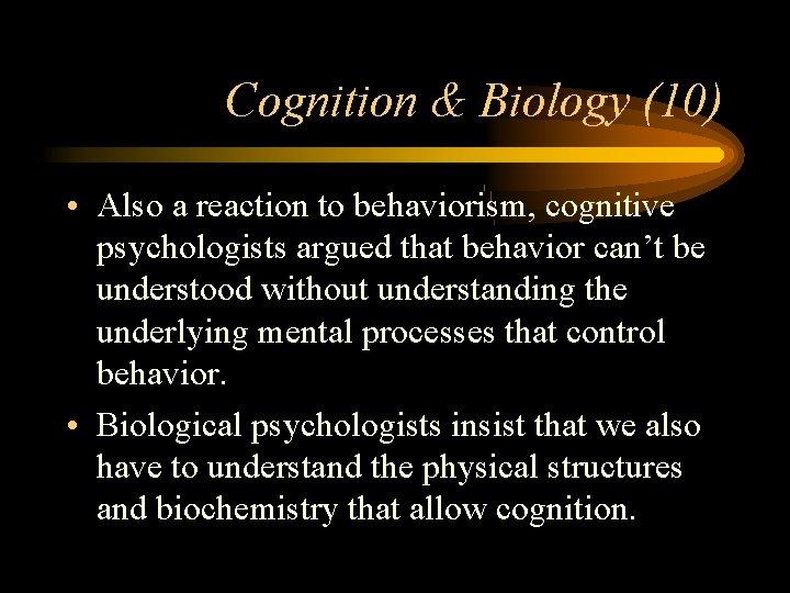 Cognition & Biology (10) • Also a reaction to behaviorism, cognitive psychologists argued that