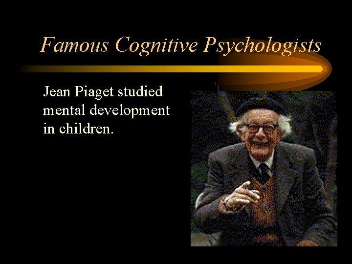 Famous Cognitive Psychologists • Jean Piaget studied mental development in children.
