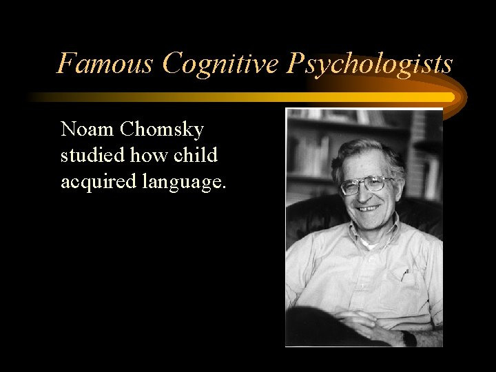 Famous Cognitive Psychologists • Noam Chomsky studied how child acquired language.
