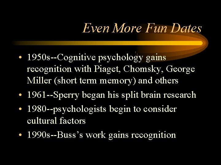 Even More Fun Dates • 1950 s--Cognitive psychology gains recognition with Piaget, Chomsky, George