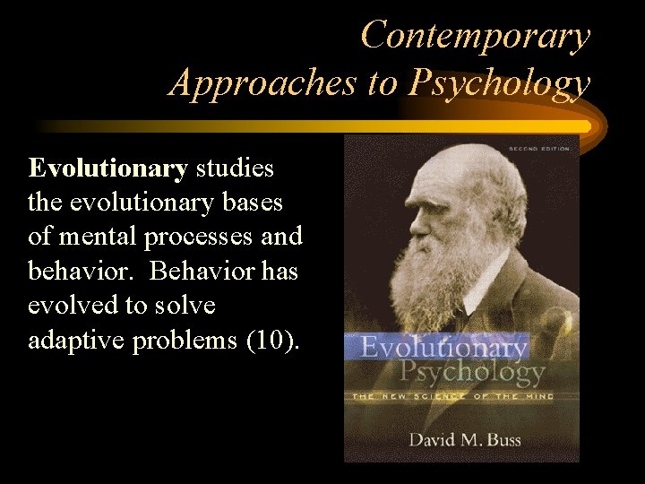 Contemporary Approaches to Psychology Evolutionary studies the evolutionary bases of mental processes and behavior.