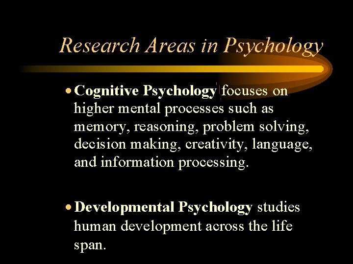 Research Areas in Psychology Cognitive Psychology focuses on higher mental processes such as memory,