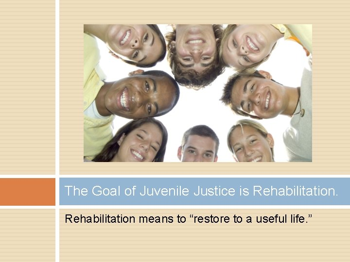 """The Goal of Juvenile Justice is Rehabilitation means to """"restore to a useful life."""