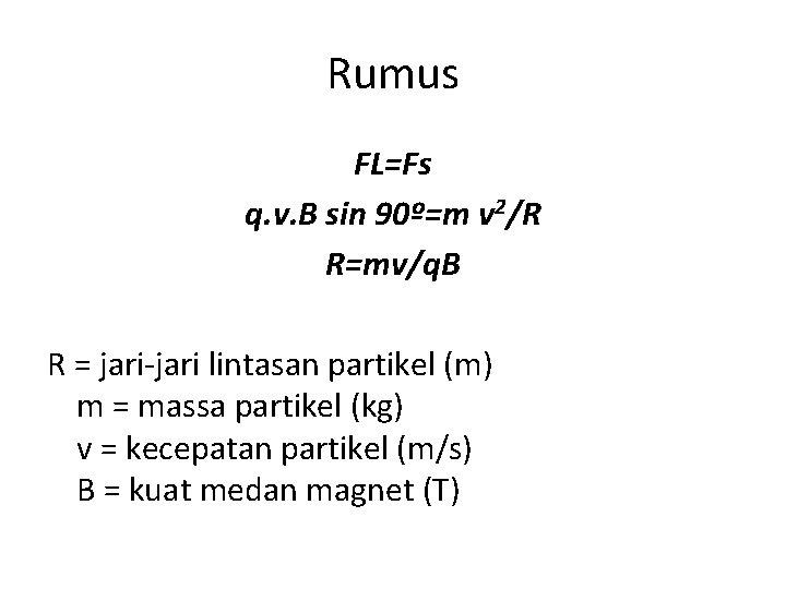 Rumus FL=Fs q. v. B sin 90º=m v 2/R R=mv/q. B R = jari-jari