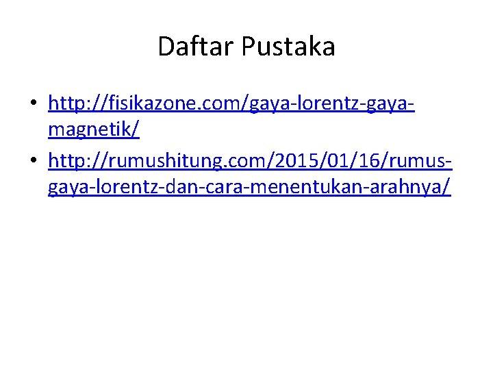 Daftar Pustaka • http: //fisikazone. com/gaya-lorentz-gayamagnetik/ • http: //rumushitung. com/2015/01/16/rumusgaya-lorentz-dan-cara-menentukan-arahnya/