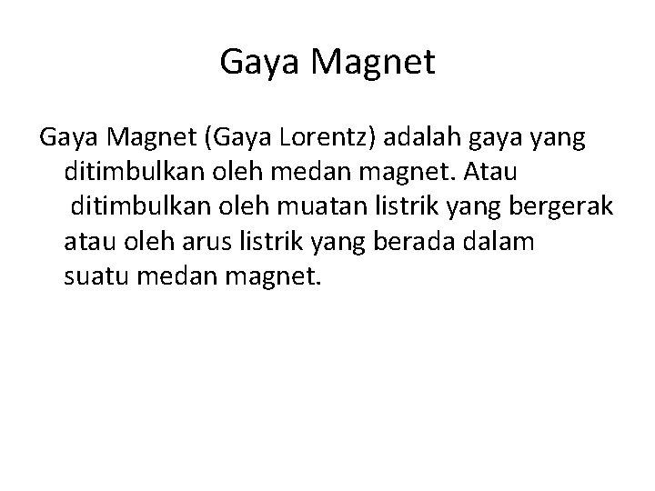 Gaya Magnet (Gaya Lorentz) adalah gaya yang ditimbulkan oleh medan magnet. Atau ditimbulkan oleh