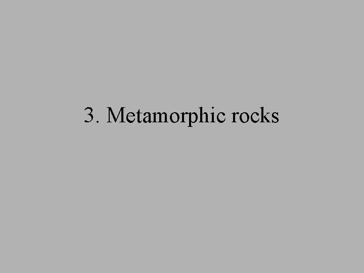 3. Metamorphic rocks