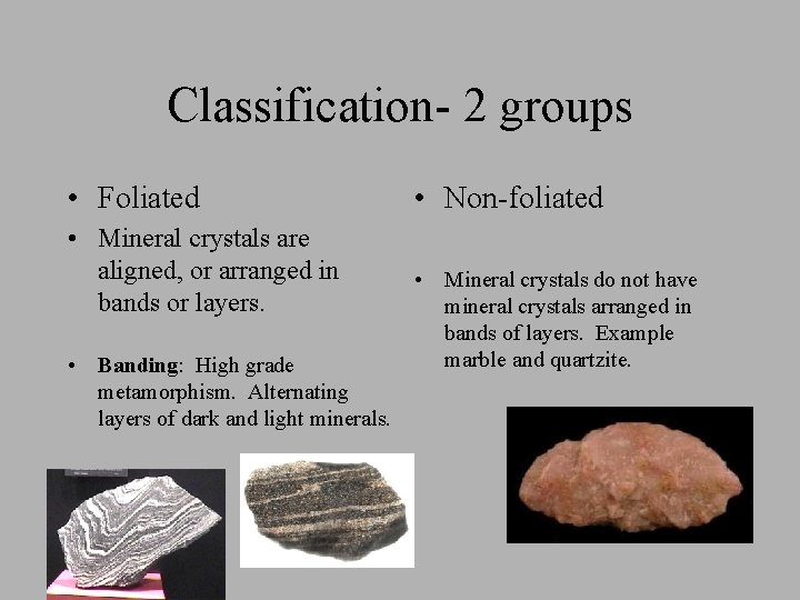 Classification- 2 groups • Foliated • Mineral crystals are aligned, or arranged in bands