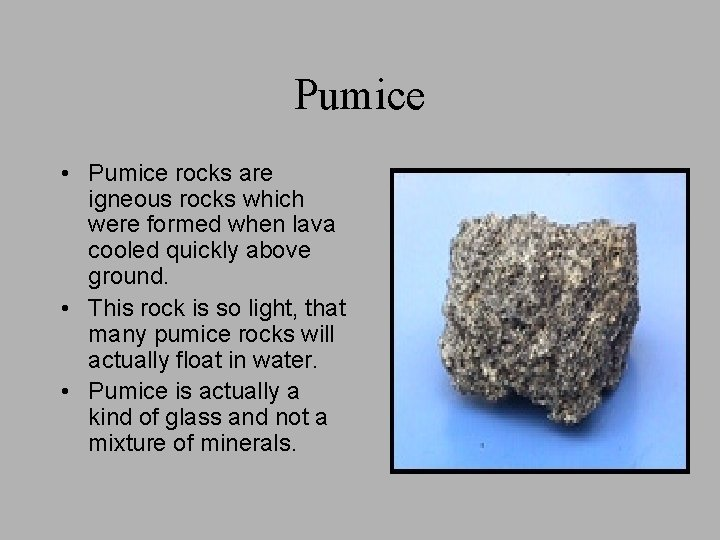 Pumice • Pumice rocks are igneous rocks which were formed when lava cooled quickly