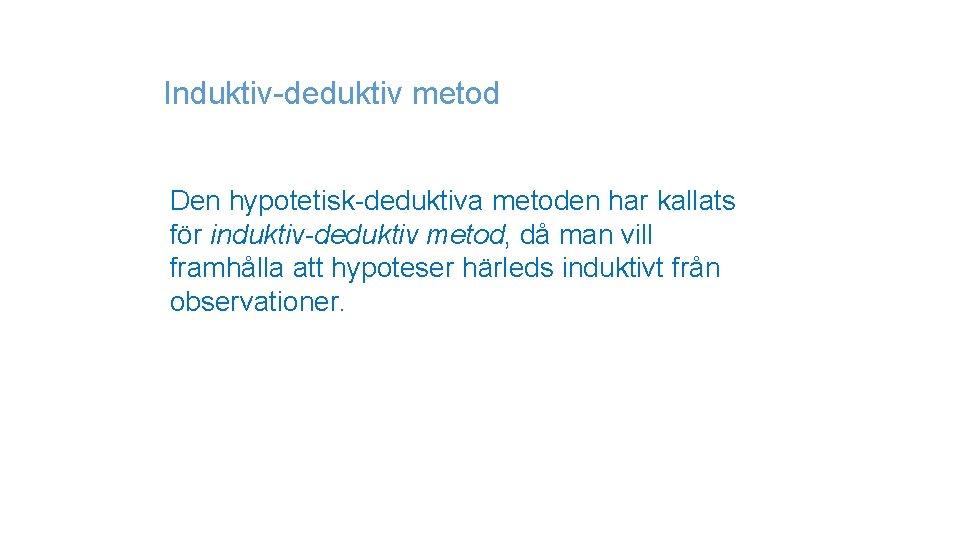 Induktiv-deduktiv metod Den hypotetisk-deduktiva metoden har kallats för induktiv-deduktiv metod, då man vill framhålla