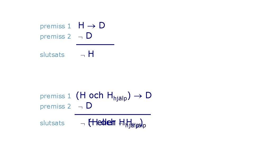 premiss 1 premiss 2 slutsats H D D H (H och Hhjälp) D D