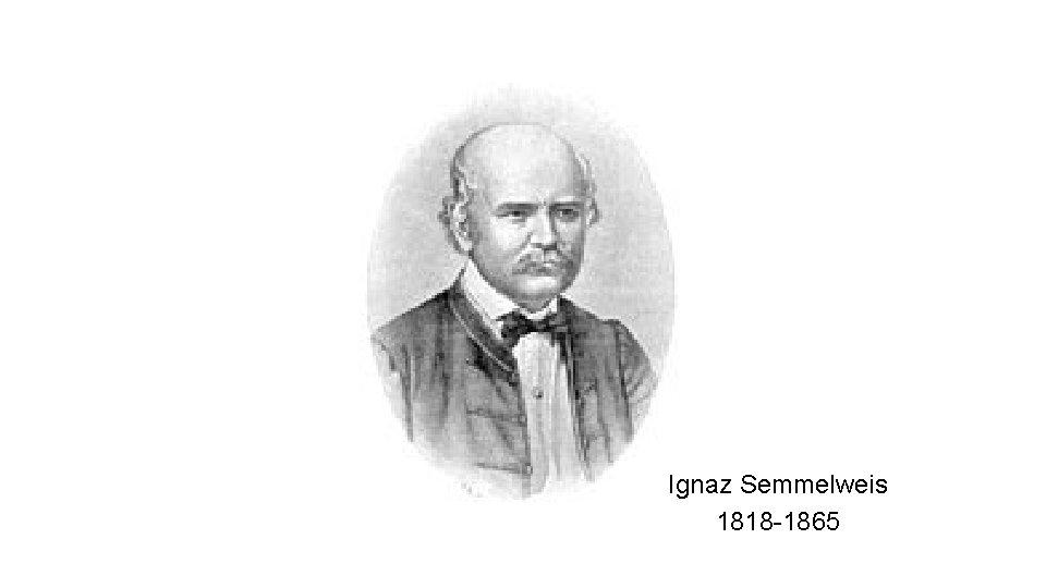Ignaz Semmelweis 1818 -1865