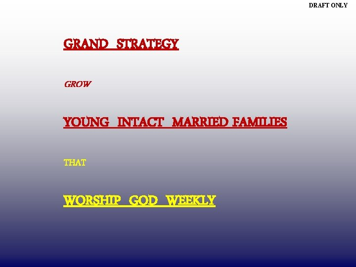 DRAFT ONLY GRAND STRATEGY GROW YOUNG INTACT MARRIED FAMILIES THAT WORSHIP GOD WEEKLY